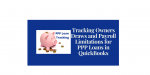 Tracking Owners Draws and Payroll Tracking Limitations in QuickBooks for PPP Loans